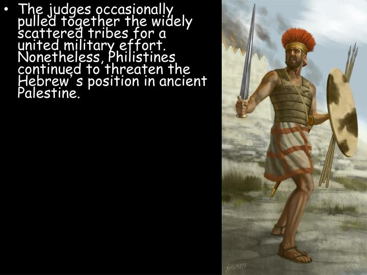 The judges occasionally pulled together the widely scattered tribes for a united military effort. Nonetheless, Philistines continued to threaten the Hebrew