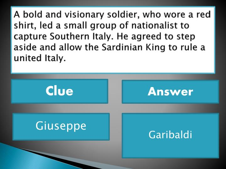 A bold and visionary soldier, who wore a red shirt, led a small group of nationalist to capture Southern Italy. He agreed to step aside and allow the Sardinian King to rule a united