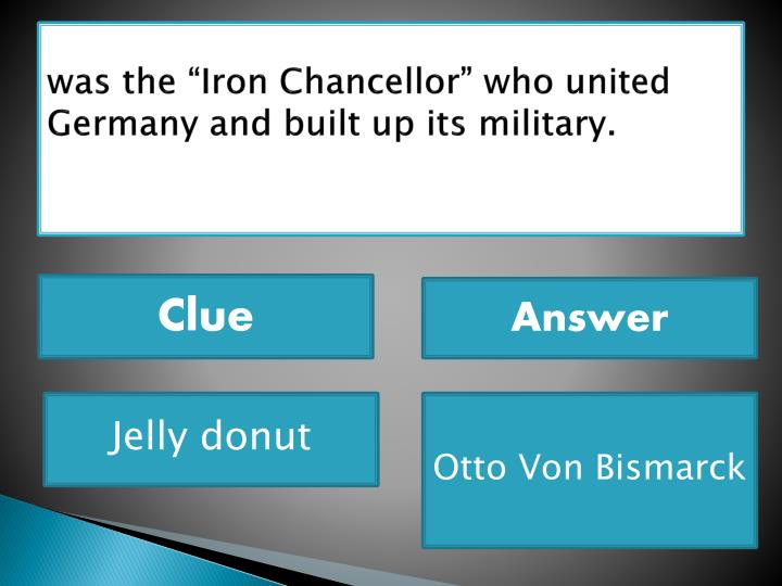 """was the """"Iron Chancellor"""" who united Germany and built up its military."""
