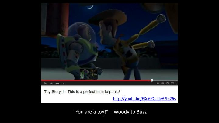 """""""You are a toy!"""" – Woody to Buzz"""