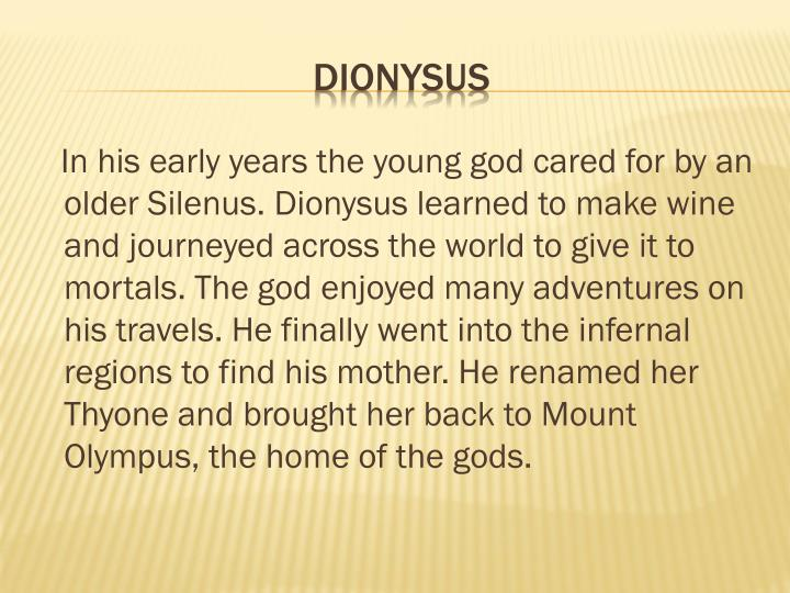 In his early years the young god cared for by an older Silenus. Dionysus learned to make wine and journeyed across the world to give it to mortals. The god enjoyed many adventures on his travels. He finally went into the infernal regions to find his mother. He renamed her Thyone and brought her back to Mount Olympus, the home of the gods.