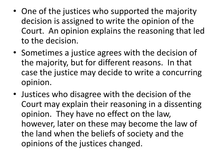 One of the justices who supported the majority decision is assigned to write the opinion of the Court.  An opinion explains the reasoning that led to the decision.