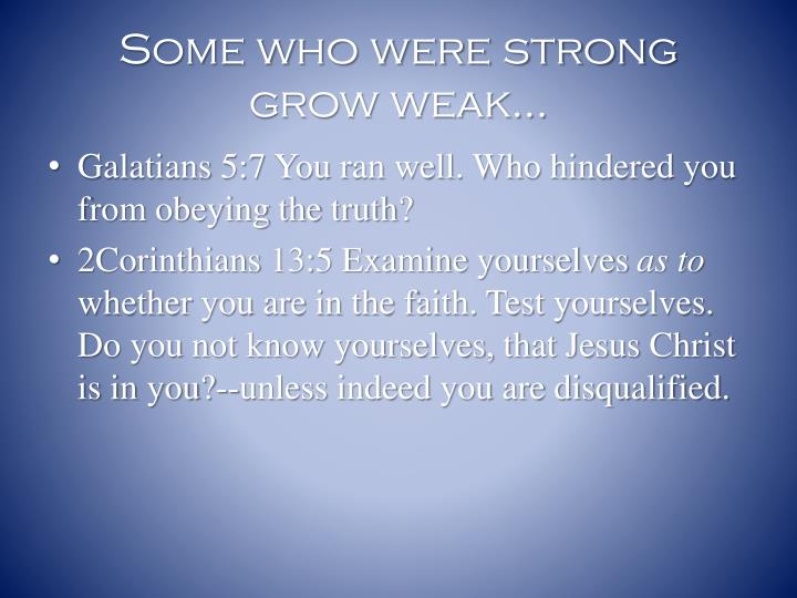 Some who were strong grow weak…