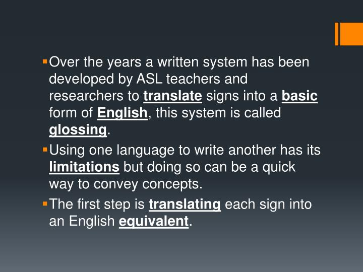 Over the years a written system has been developed by ASL teachers and researchers to