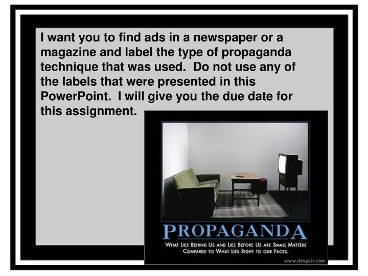 I want you to find ads in a newspaper or a magazine and label the type of propaganda technique that was used.  Do not use any of the labels that were presented in this PowerPoint.  I will give you the due date for this assignment.