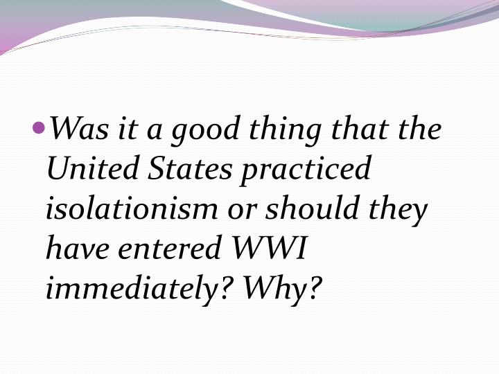 Was it a good thing that the United States practiced isolationism or should they have entered WWI immediately? Why?