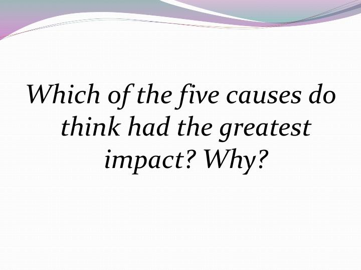 Which of the five causes do think had the greatest impact? Why?