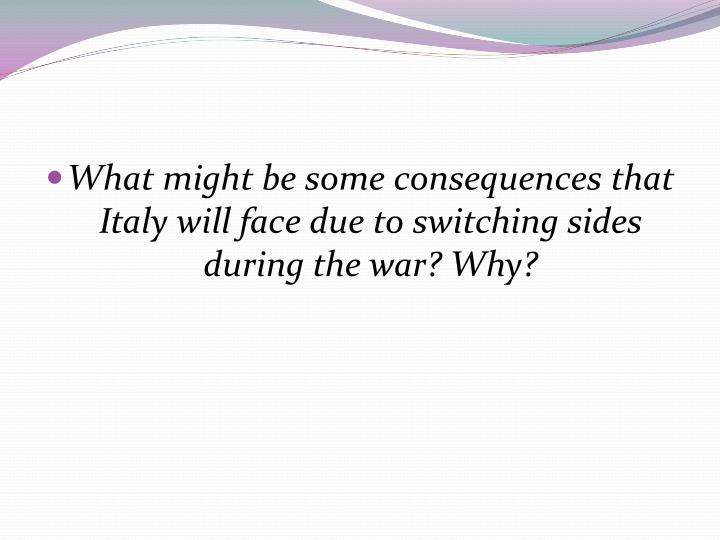 What might be some consequences that Italy will face due to switching sides during the war? Why?