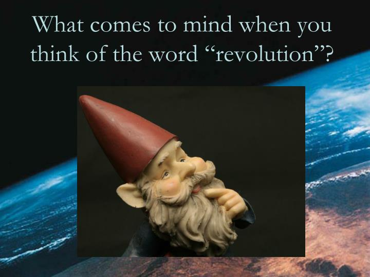"""What comes to mind when you think of the word """"revolution""""?"""