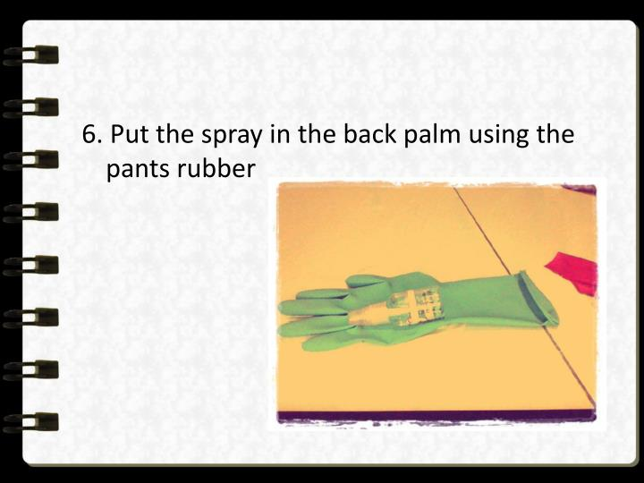 6. Put the spray in the back palm using the pants rubber