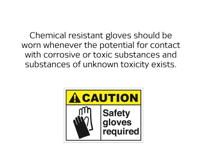 Chemical resistant gloves should be worn whenever the potential for contact with corrosive or toxic ...