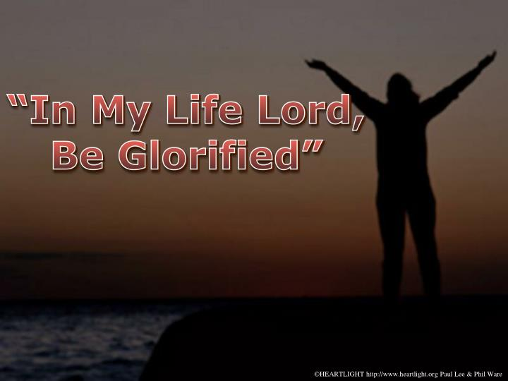 In my life lord be glorified