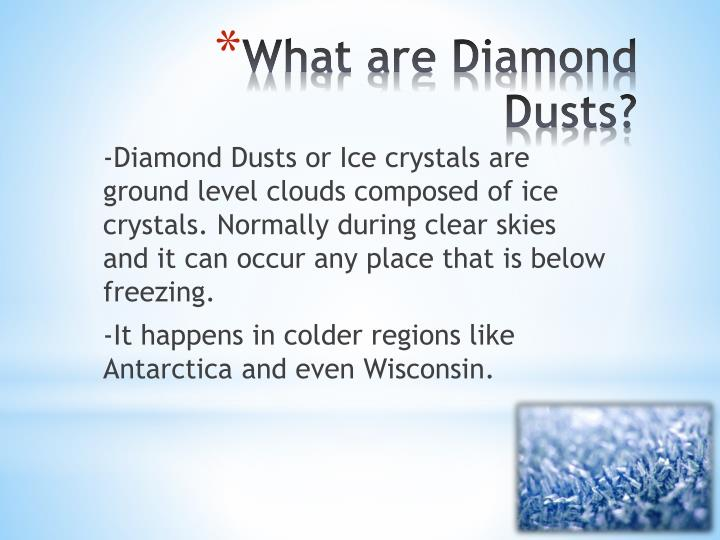 -Diamond Dusts or Ice crystals are ground level clouds composed of ice crystals. Normally during clear skies and it can occur any place that is below freezing.