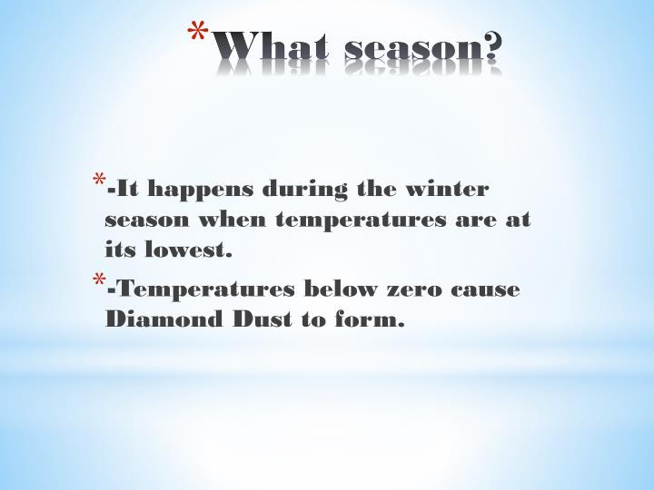 -It happens during the winter season when temperatures are at its lowest.