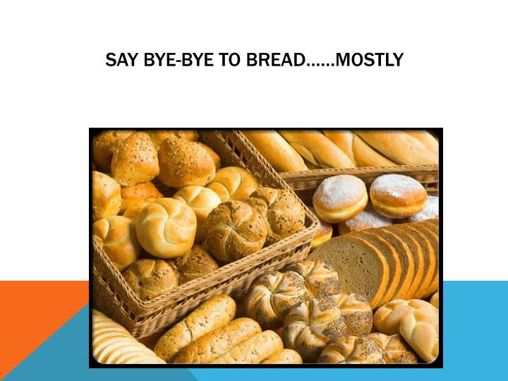Say Bye-Bye to Bread……Mostly