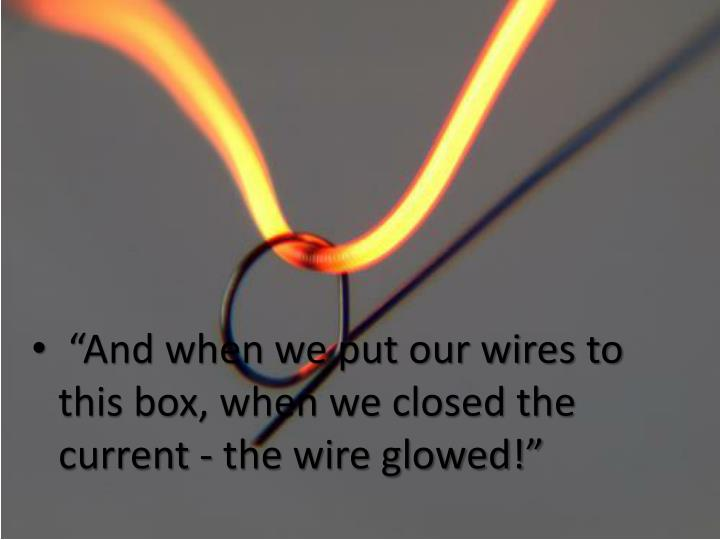 """""""And when we put our wires to this box, when we closed the current - the wire glowed!"""""""