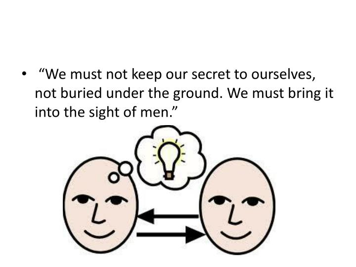 """""""We must not keep our secret to ourselves, not buried under the ground. We must bring it into the sight of men."""""""