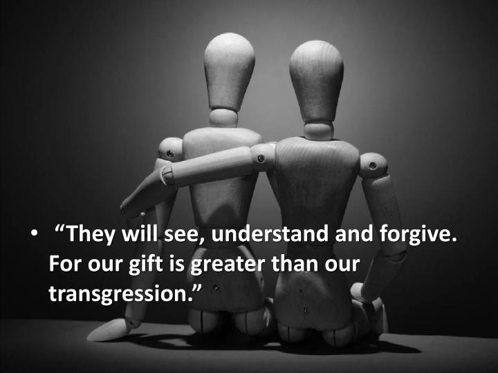 """""""They will see, understand and forgive. For our gift is greater than our transgression."""""""