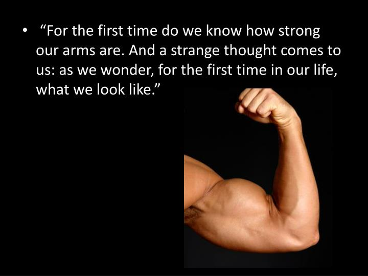 """""""For the first time do we know how strong our arms are. And a strange thought comes to us: as we wonder, for the first time in our life, what we look like."""""""