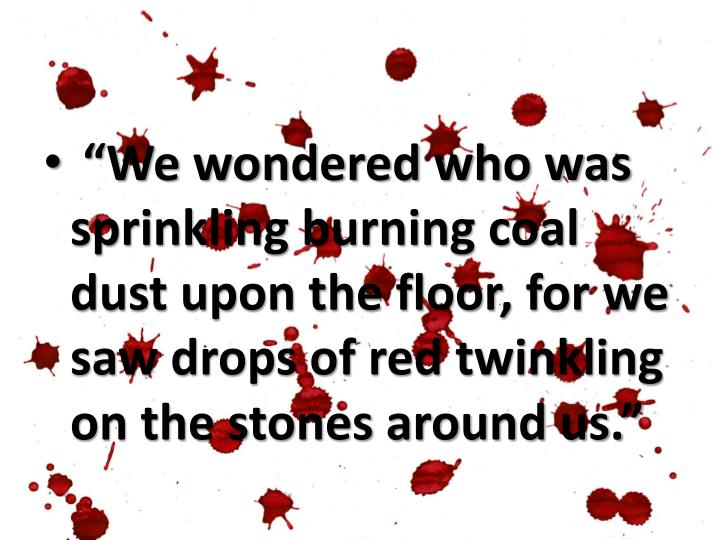 """""""We wondered who was sprinkling burning coal dust upon the floor, for we saw drops of red twinkling on the stones around us."""""""