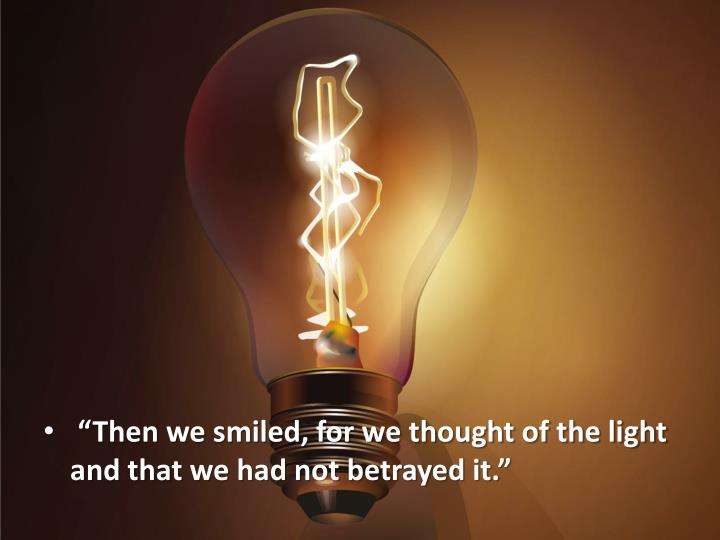 """""""Then we smiled, for we thought of the light and that we had not betrayed it."""""""