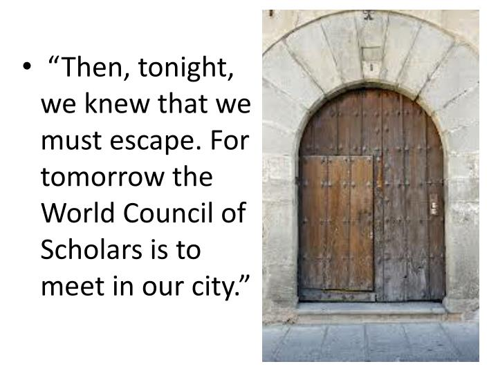 """""""Then, tonight, we knew that we must escape. For tomorrow the World Council of Scholars is to meet in our city."""""""