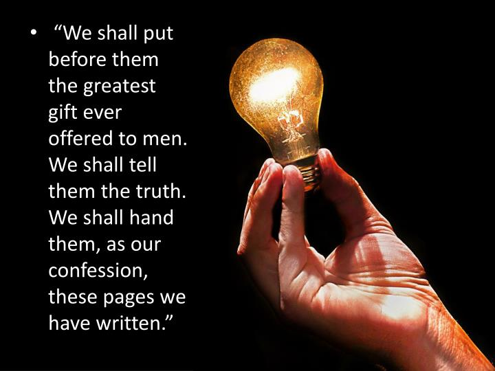 """""""We shall put before them the greatest gift ever offered to men. We shall tell them the truth. We shall hand them, as our confession, these pages we have written."""""""
