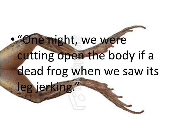 """""""One night, we were cutting open the body if a dead frog when we saw its leg jerking."""""""