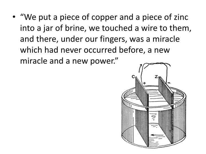 """""""We put a piece of copper and a piece of zinc into a jar of brine, we touched a wire to them, and there, under our fingers, was a miracle which had never occurred before, a new miracle and a new power."""""""