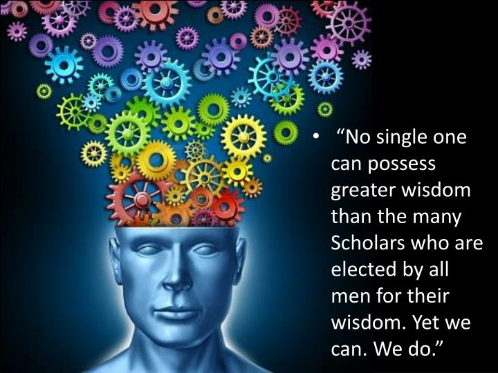 """""""No single one can possess greater wisdom than the many Scholars who are elected by all men for their wisdom. Yet we can. We do."""""""