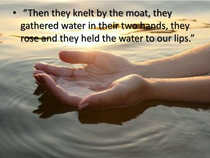 """""""Then they knelt by the moat, they gathered water in their two hands, they rose and they held the water to our lips."""""""