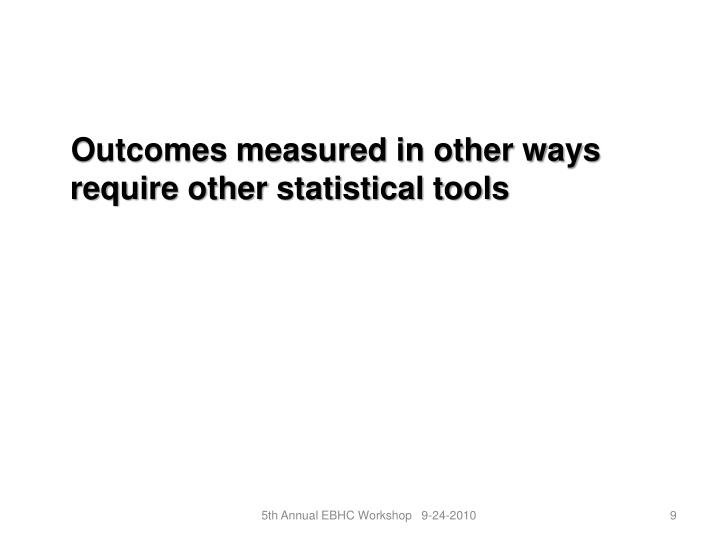 Outcomes measured in other ways require other statistical tools