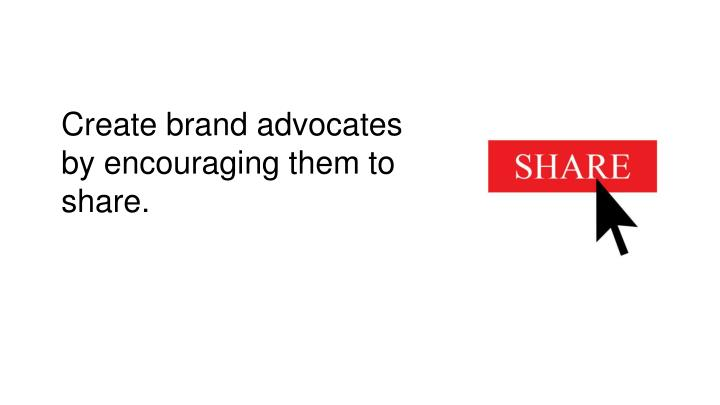 Create brand advocates by encouraging them to share.