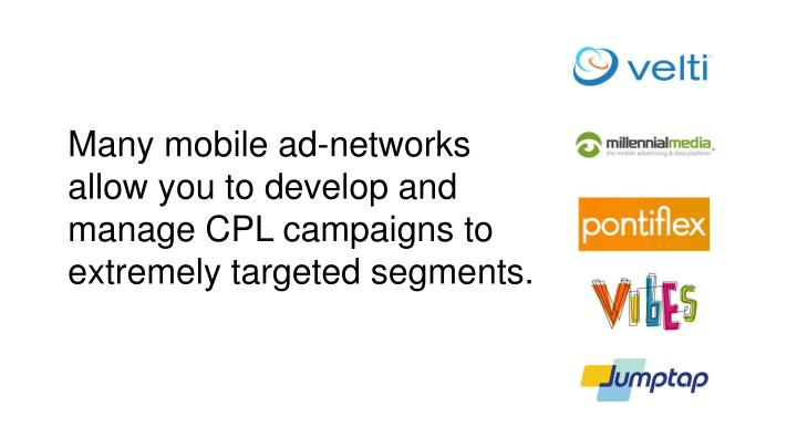 Many mobile ad-networks allow you to develop and manage CPL campaigns to extremely targeted segments.