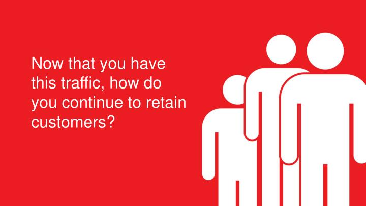 Now that you have this traffic, how do you continue to retain customers?