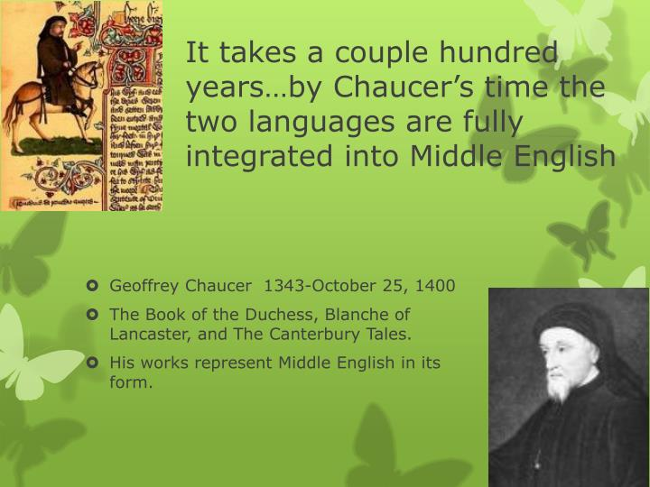 It takes a couple hundred years…by Chaucer's time the two languages are fully integrated into Middle English