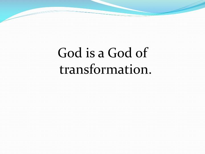 God is a God of transformation.