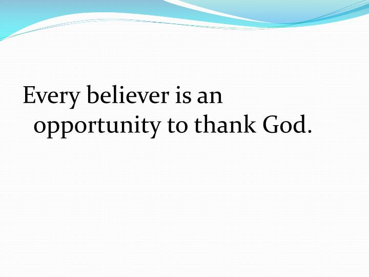 Every believer is an opportunity to thank God.