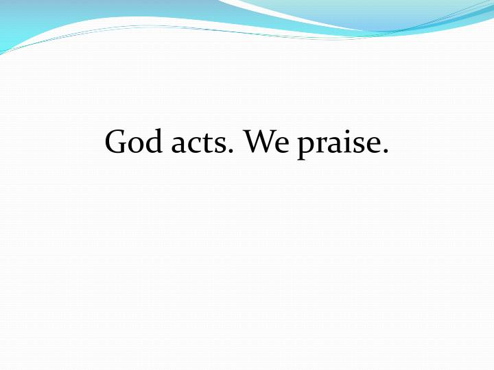 God acts. We praise.