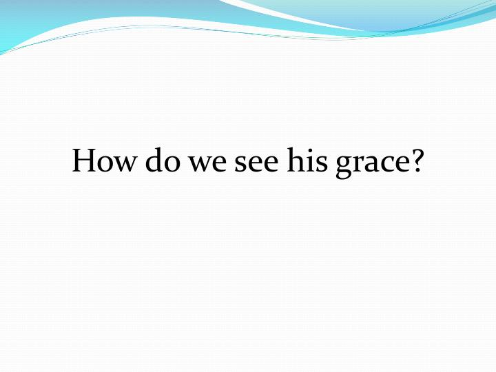 How do we see his grace?
