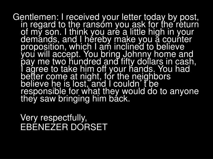 Gentlemen: I received your letter today by post, in regard to the ransom you ask for the return of my son. I think you are a little high in your demands, and I hereby make you a counter proposition, which I am inclined to believe you will accept. You bring Johnny home and pay me two hundred and fifty dollars in cash, I agree to take him off your hands. You had better come at night, for the neighbors believe he is lost, and I