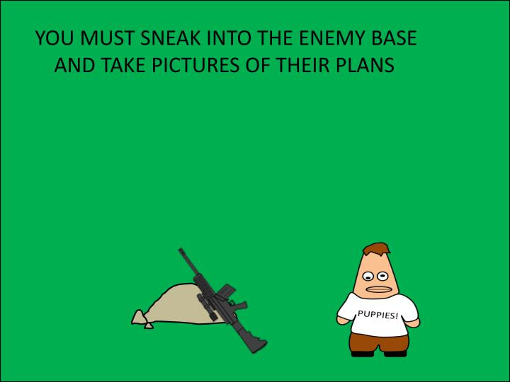 YOU MUST SNEAK INTO THE ENEMY BASE AND TAKE PICTURES OF THEIR PLANS