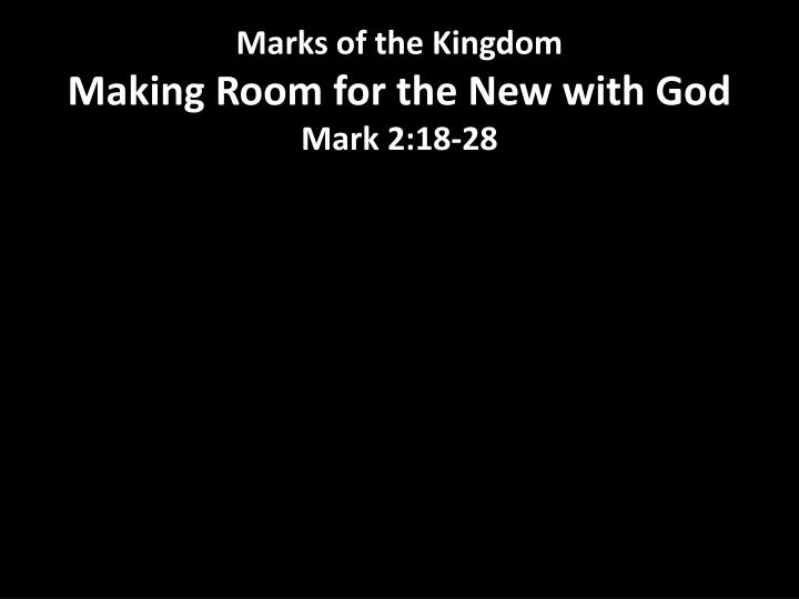Marks of the kingdom making room for the new with god mark 2 18 28