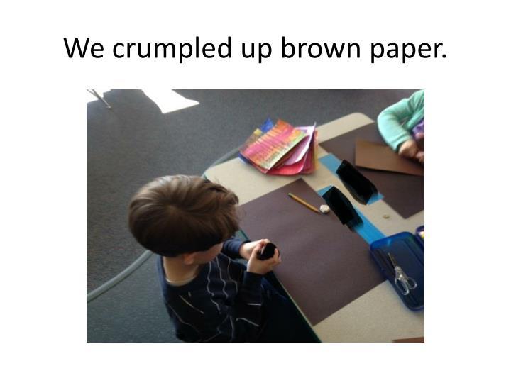 We crumpled up brown paper.