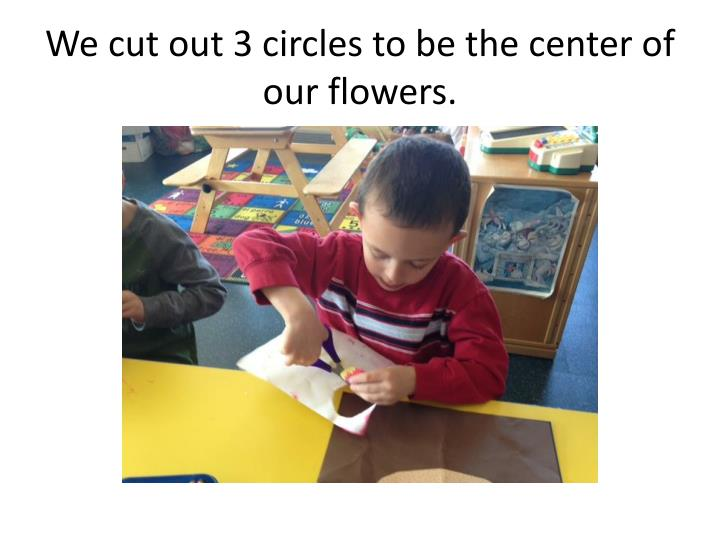 We cut out 3 circles to be the center of our flowers.