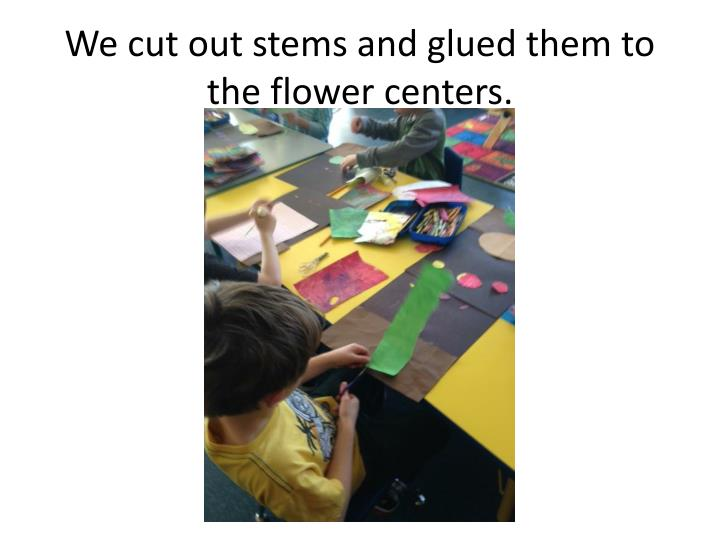 We cut out stems and glued them to the flower centers.