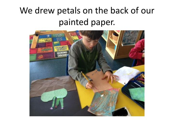 We drew petals on the back of our painted paper.