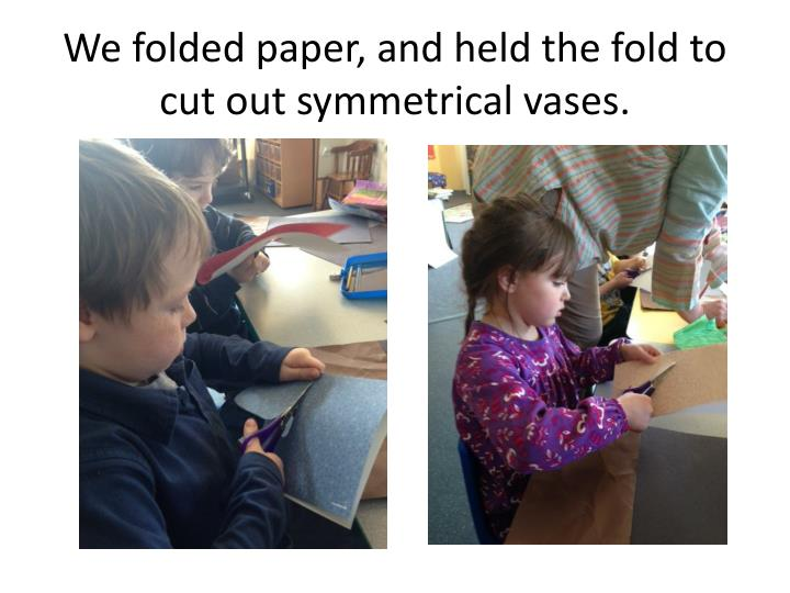 We folded paper, and held the fold to cut out symmetrical vases.