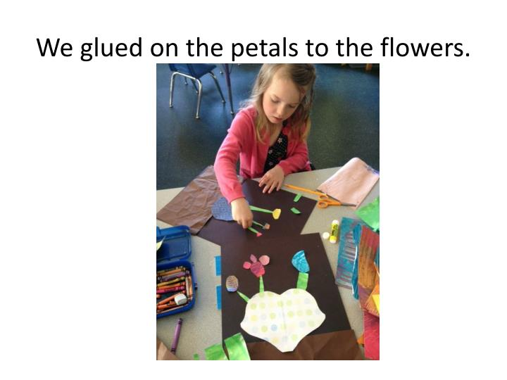 We glued on the petals to the flowers.
