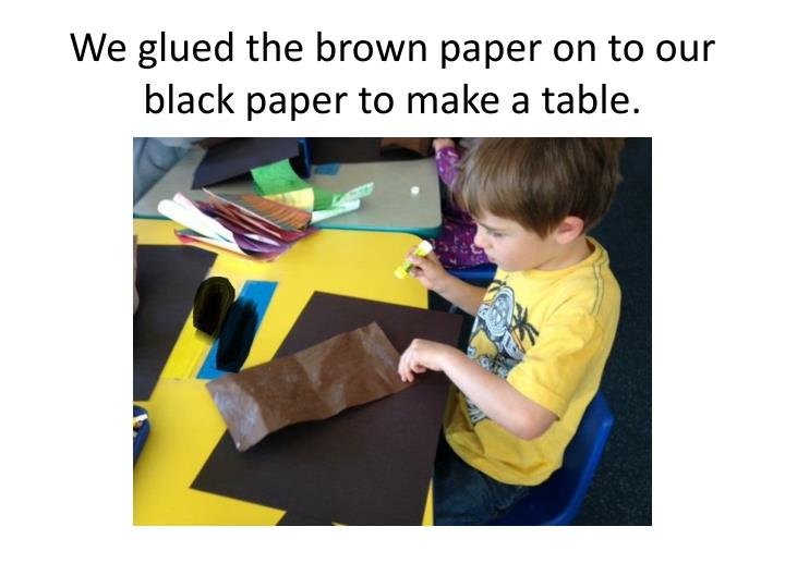 We glued the brown paper on to our black paper to make a table.